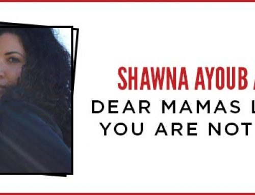 Dear Mamas Like Me: You are not alone – Shawna Ayoub Ainslie